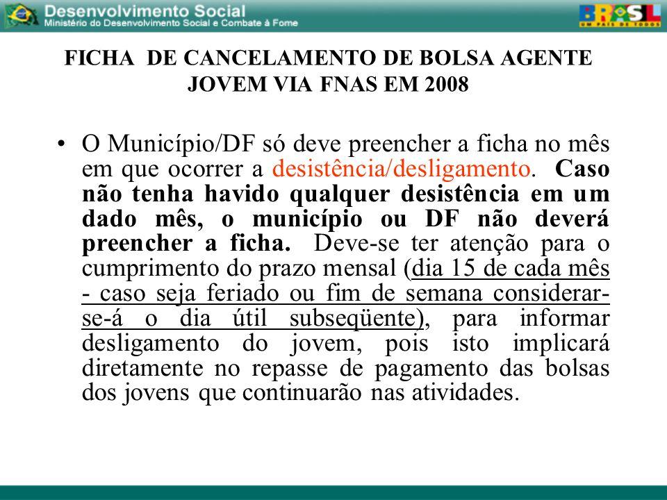 FICHA DE CANCELAMENTO DE BOLSA AGENTE JOVEM VIA FNAS EM 2008 O Município/DF só deve preencher a ficha no mês em que ocorrer a desistência/desligamento