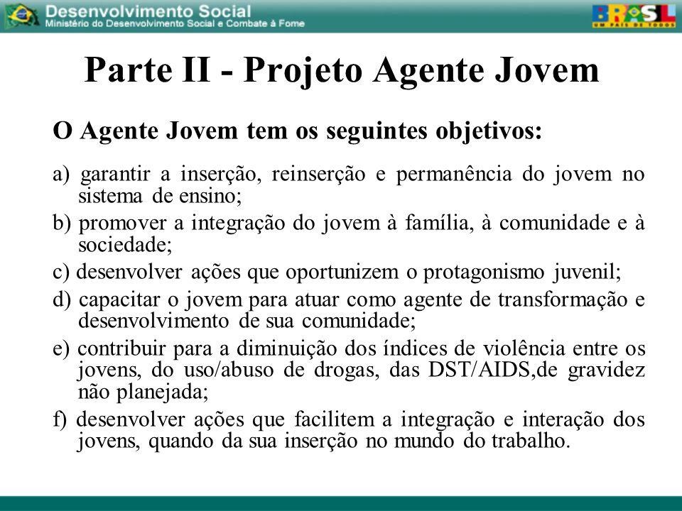 Parte II - Projeto Agente Jovem O Agente Jovem tem os seguintes objetivos: a) garantir a inserção, reinserção e permanência do jovem no sistema de ens
