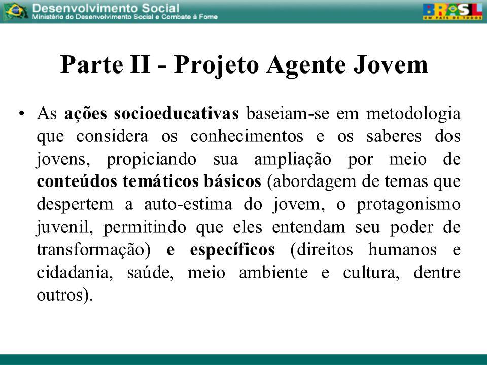 Parte II - Projeto Agente Jovem As ações socioeducativas baseiam-se em metodologia que considera os conhecimentos e os saberes dos jovens, propiciando