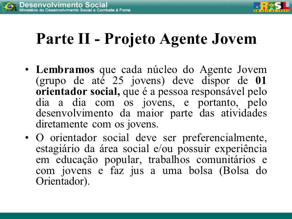Parte II - Projeto Agente Jovem Lembramos que cada núcleo do Agente Jovem (grupo de até 25 jovens) deve dispor de 01 orientador social, que é a pessoa