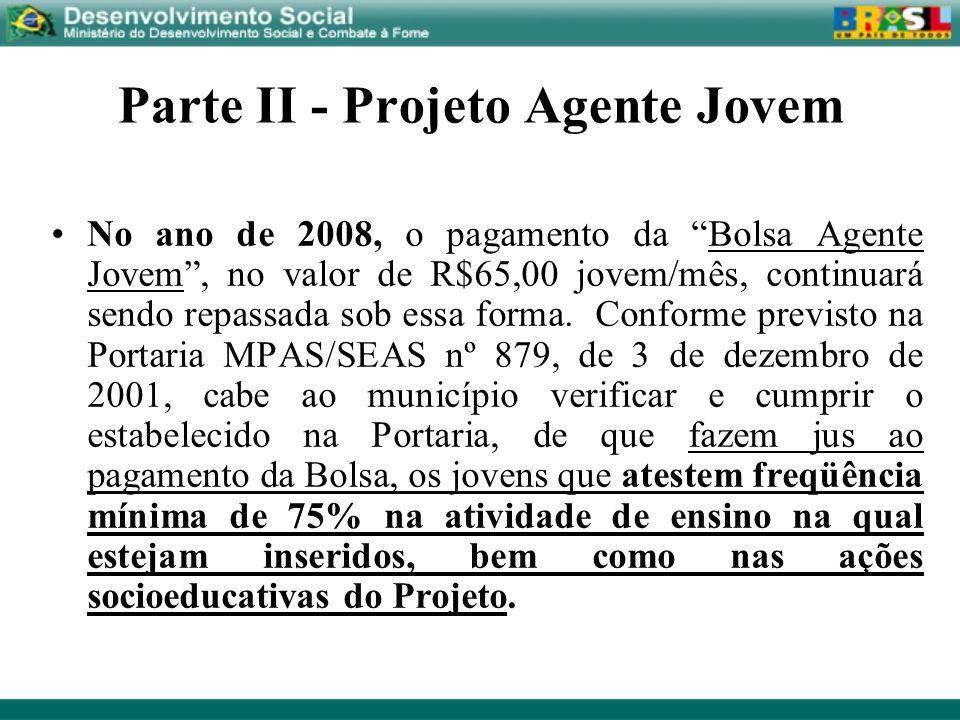 Parte II - Projeto Agente Jovem No ano de 2008, o pagamento da Bolsa Agente Jovem, no valor de R$65,00 jovem/mês, continuará sendo repassada sob essa