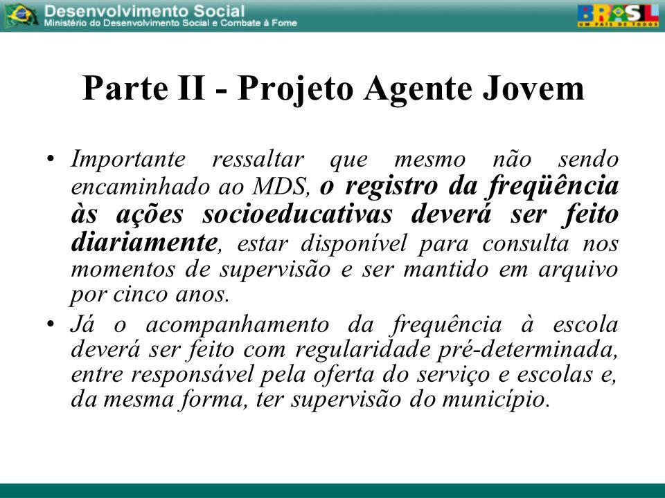 Parte II - Projeto Agente Jovem Importante ressaltar que mesmo não sendo encaminhado ao MDS, o registro da freqüência às ações socioeducativas deverá