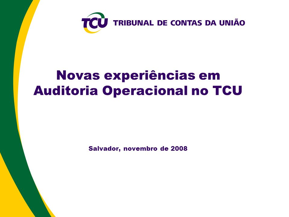 Novas experiências em Auditoria Operacional no TCU Salvador, novembro de 2008