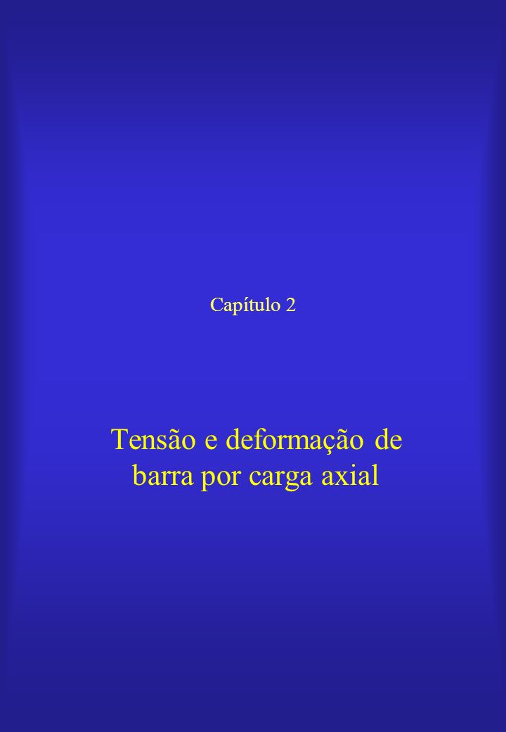 Capítulo 2 Tensão e deformação de barra por carga axial