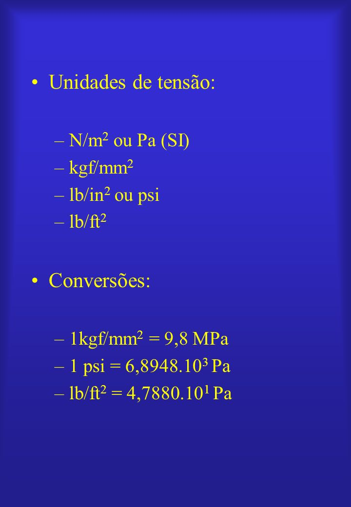 Unidades de tensão: –N/m 2 ou Pa (SI) –kgf/mm 2 –lb/in 2 ou psi –lb/ft 2 Conversões: –1kgf/mm 2 = 9,8 MPa –1 psi = 6,8948.10 3 Pa –lb/ft 2 = 4,7880.10