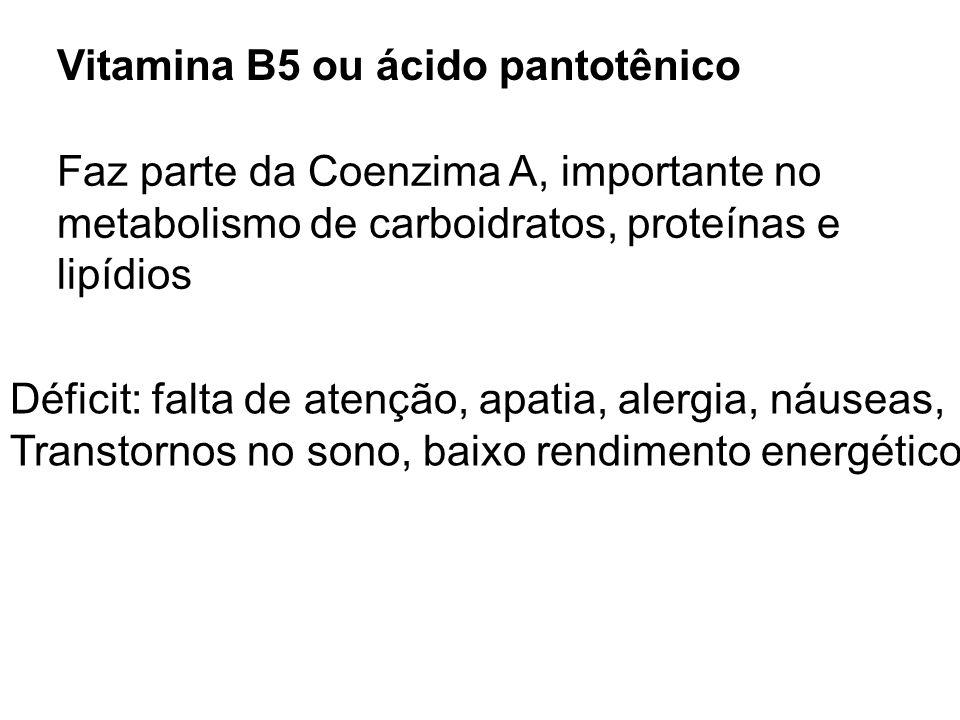 Vitamina B5 ou ácido pantotênico Faz parte da Coenzima A, importante no metabolismo de carboidratos, proteínas e lipídios Déficit: falta de atenção, a