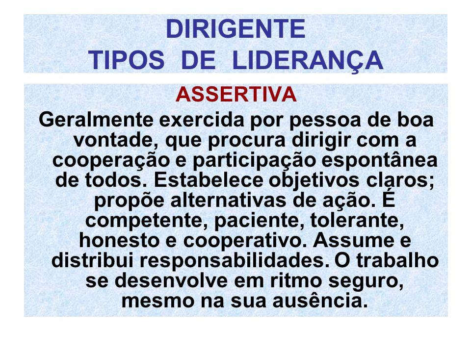 DIRIGENTE TIPOS DE LIDERANÇA ASSERTIVA Geralmente exercida por pessoa de boa vontade, que procura dirigir com a cooperação e participação espontânea d