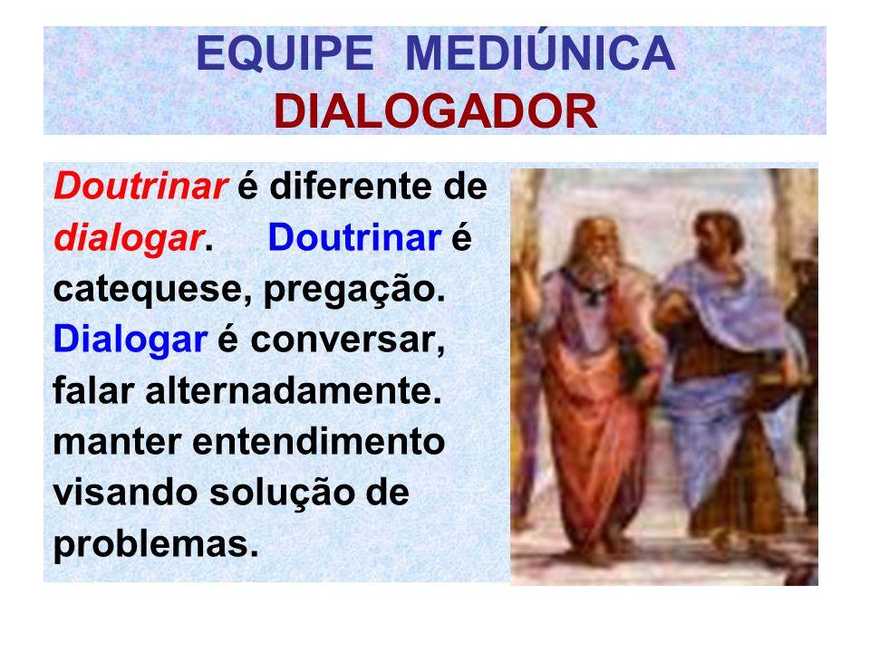 EQUIPE MEDIÚNICA DIALOGADOR Doutrinar é diferente de dialogar. Doutrinar é catequese, pregação. Dialogar é conversar, falar alternadamente. manter ent