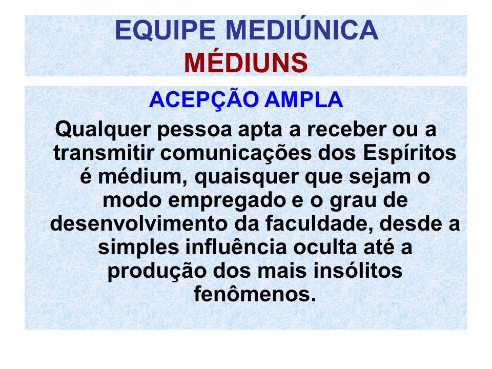 EQUIPE MEDIÚNICA MÉDIUNS ACEPÇÃO AMPLA Qualquer pessoa apta a receber ou a transmitir comunicações dos Espíritos é médium, quaisquer que sejam o modo