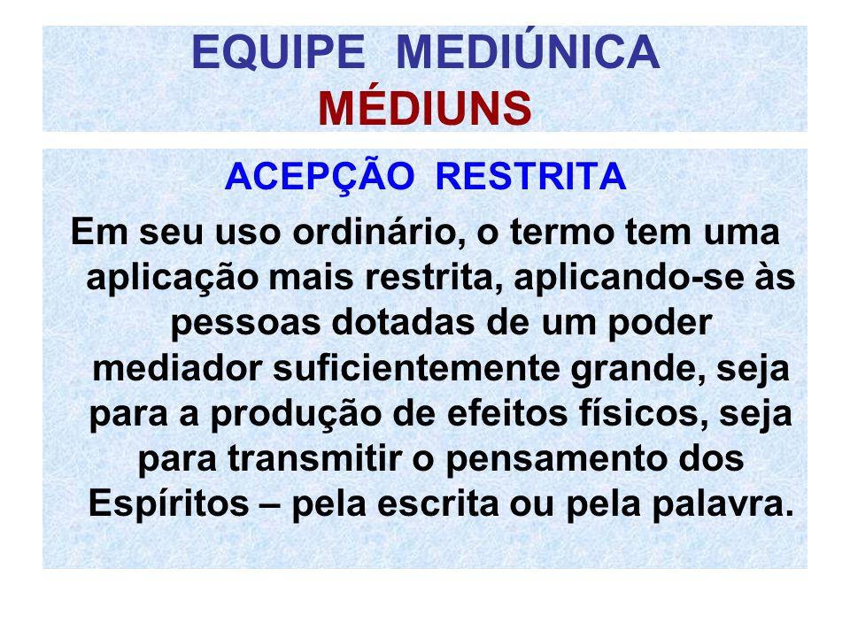EQUIPE MEDIÚNICA MÉDIUNS ACEPÇÃO RESTRITA Em seu uso ordinário, o termo tem uma aplicação mais restrita, aplicando-se às pessoas dotadas de um poder m
