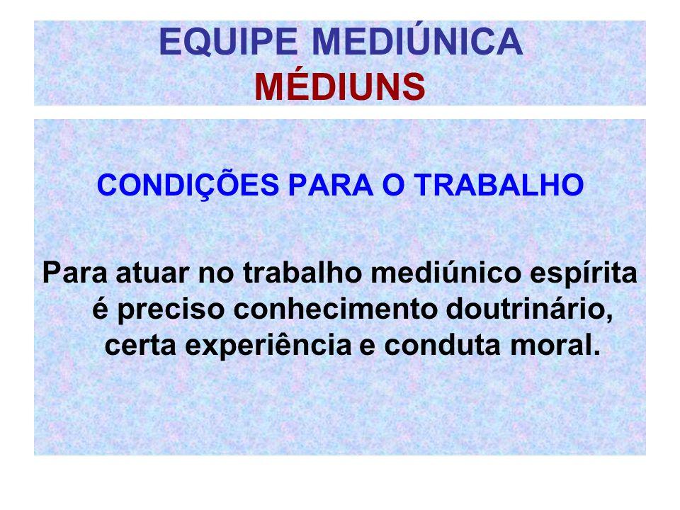 EQUIPE MEDIÚNICA MÉDIUNS CONDIÇÕES PARA O TRABALHO Para atuar no trabalho mediúnico espírita é preciso conhecimento doutrinário, certa experiência e c