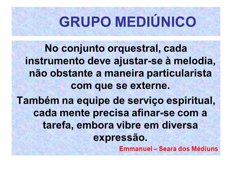 GRUPO MEDIÚNICO No conjunto orquestral, cada instrumento deve ajustar-se à melodia, não obstante a maneira particularista com que se externe. Também n