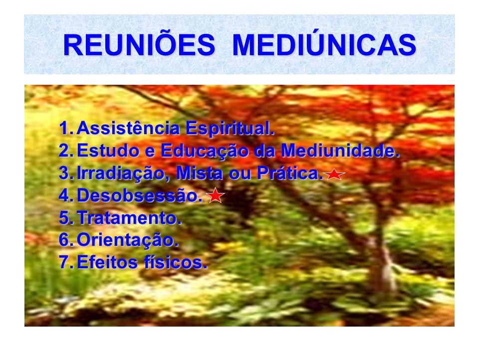 REUNIÕES MEDIÚNICAS 1.Assistência Espiritual. 2.Estudo e Educação da Mediunidade. 3.Irradiação, Mista ou Prática. 4.Desobsessão. 5.Tratamento. 6.Orien