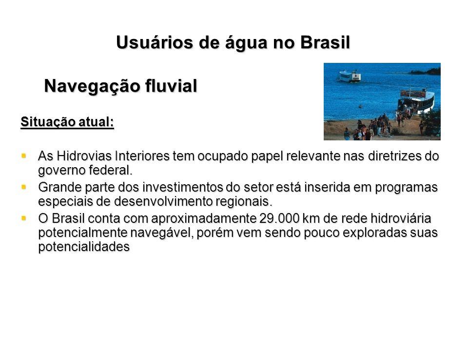Usuários de água no Brasil Navegação fluvial Situação atual: As Hidrovias Interiores tem ocupado papel relevante nas diretrizes do governo federal. As