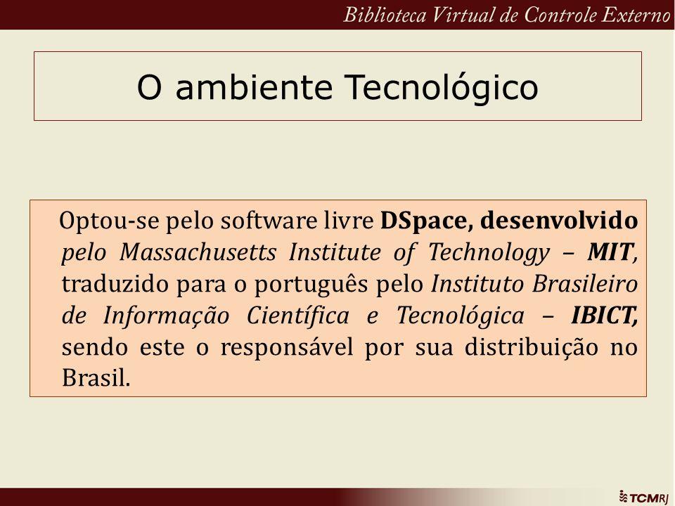 O ambiente Tecnológico Optou-se pelo software livre DSpace, desenvolvido pelo Massachusetts Institute of Technology – MIT, traduzido para o português