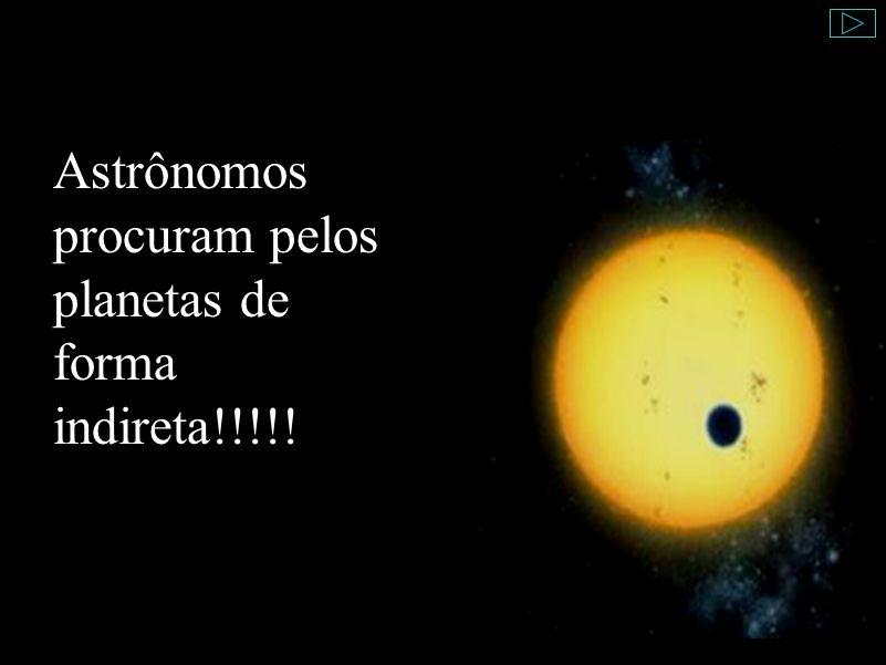 Astrônomos procuram pelos planetas de forma indireta!!!!!