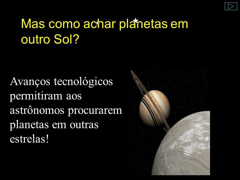 Mas como achar planetas em outro Sol? Avanços tecnológicos permitiram aos astrônomos procurarem planetas em outras estrelas!