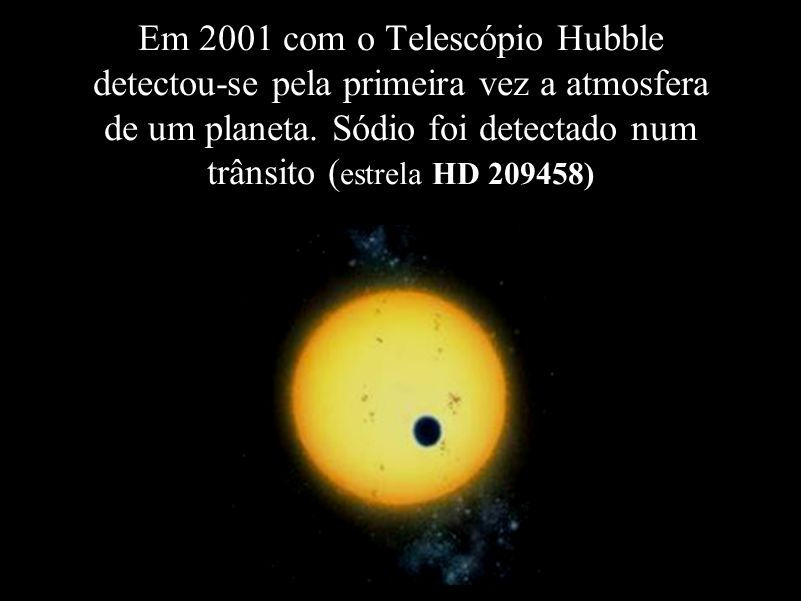 Em 2001 com o Telescópio Hubble detectou-se pela primeira vez a atmosfera de um planeta. Sódio foi detectado num trânsito ( estrela HD 209458)