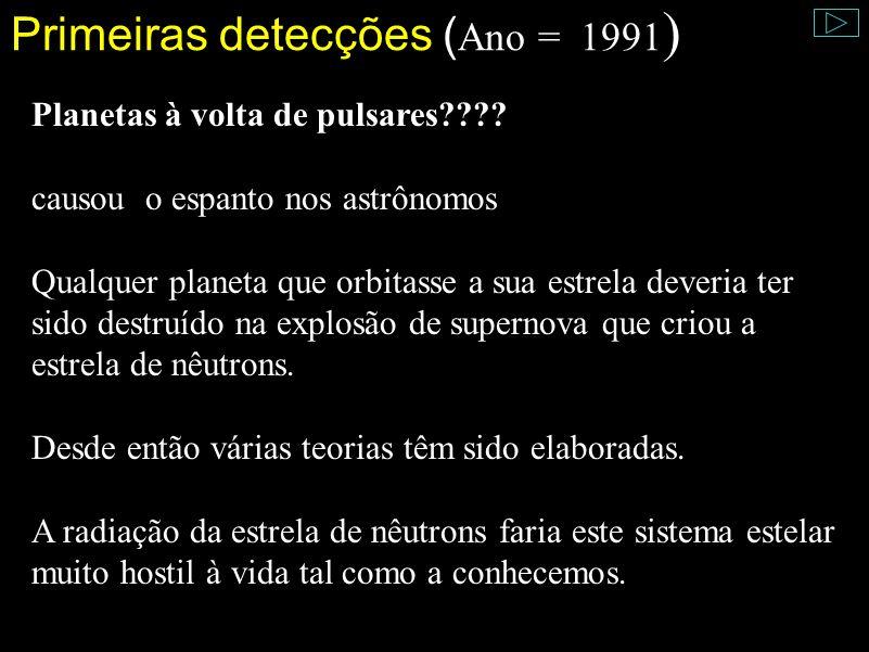 Primeiras detecções ( Ano = 1991 ) Planetas à volta de pulsares???? causou o espanto nos astrônomos Qualquer planeta que orbitasse a sua estrela dever