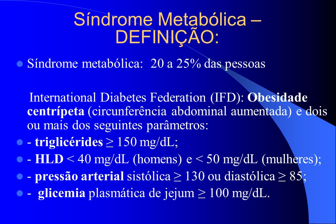 Síndrome Metabólica – DEFINIÇÃO: Síndrome metabólica: 20 a 25% das pessoas International Diabetes Federation (IFD): Obesidade centrípeta (circunferênc