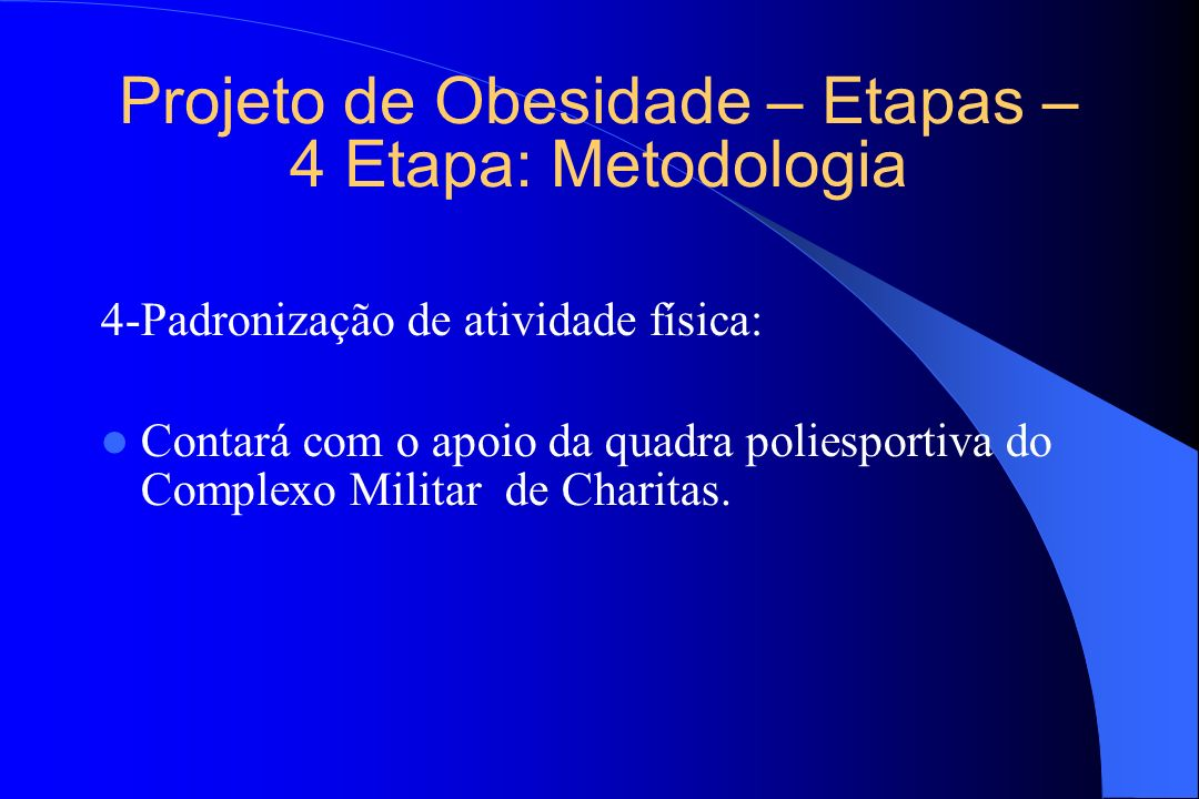 Projeto de Obesidade – Etapas – 4 Etapa: Metodologia 4-Padronização de atividade física: Contará com o apoio da quadra poliesportiva do Complexo Milit
