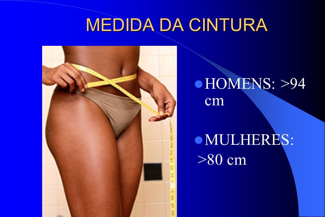 MEDIDA DA CINTURA HOMENS: >94 cm MULHERES: >80 cm