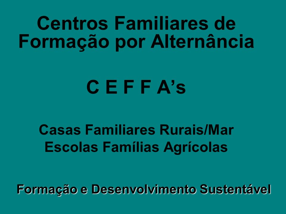 O que é um CEFFA É uma Associação de famílias, pessoas e instituições que se unem para promover o Desenvolvimento Sustentável e Solidário do Campo, através da Formação dos Adolescentes, jovens e suas famílias, adotando a PEDAGOGIA DA ALTERNÂNCIA.