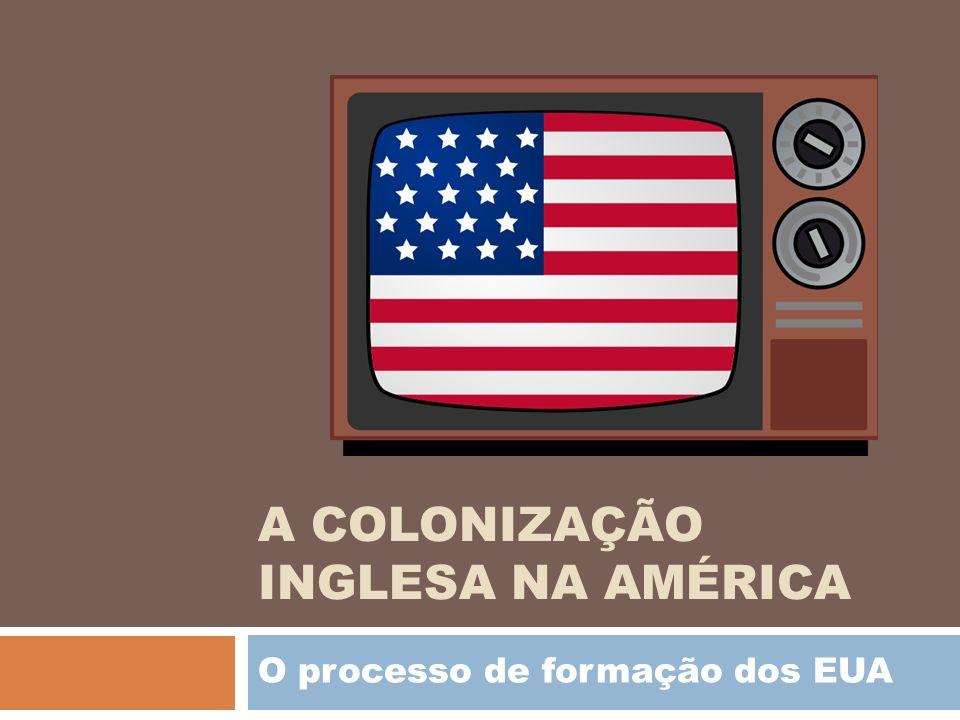 A COLONIZAÇÃO INGLESA NA AMÉRICA O processo de formação dos EUA