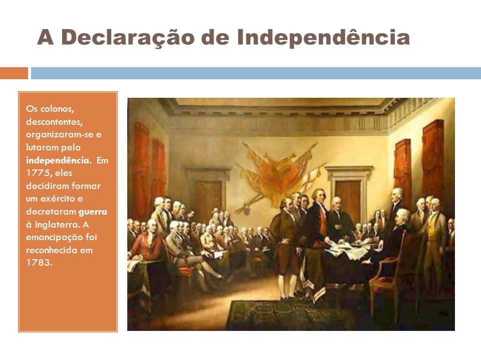 A Declaração de Independência Os colonos, descontentes, organizaram-se e lutaram pela independência. Em 1775, eles decidiram formar um exército e decr
