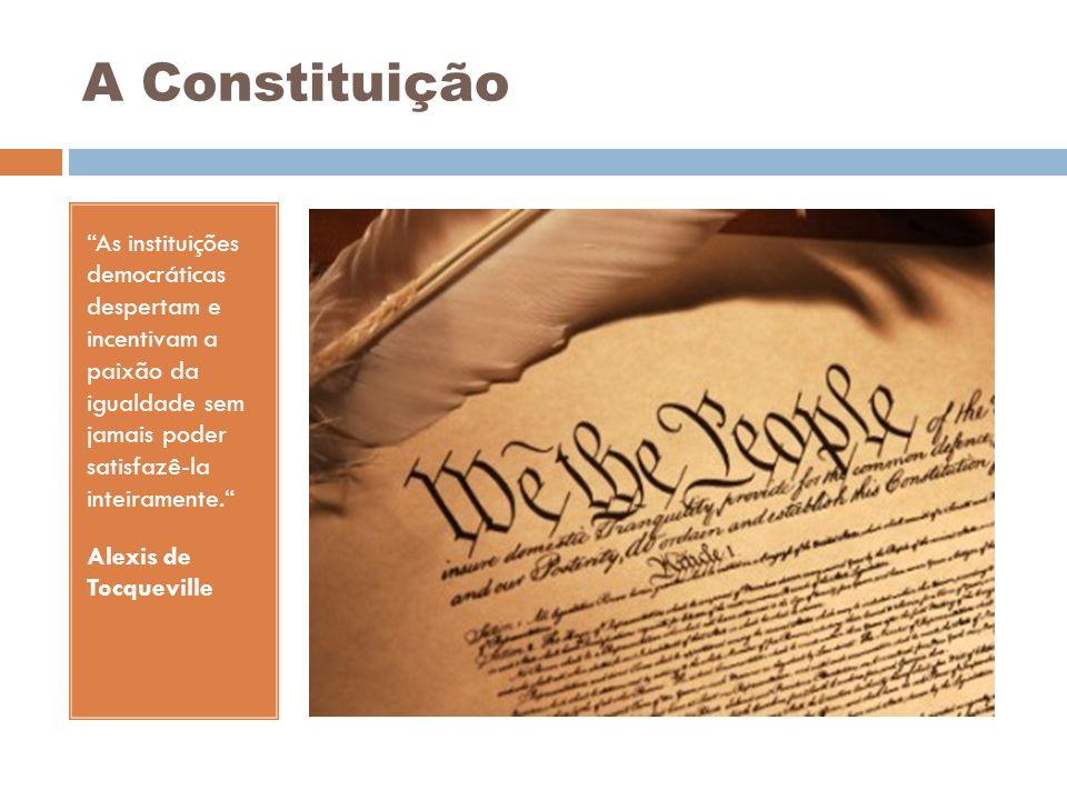 A Constituição As instituições democráticas despertam e incentivam a paixão da igualdade sem jamais poder satisfazê-la inteiramente. Alexis de Tocquev