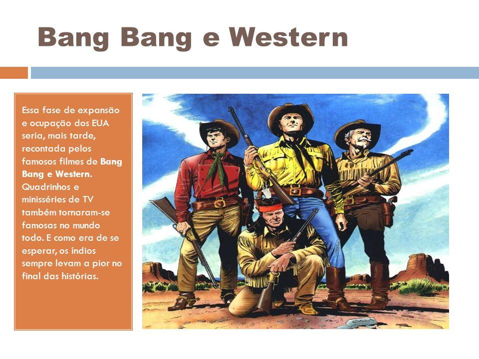 Bang Bang e Western Essa fase de expansão e ocupação dos EUA seria, mais tarde, recontada pelos famosos filmes de Bang Bang e Western. Quadrinhos e mi