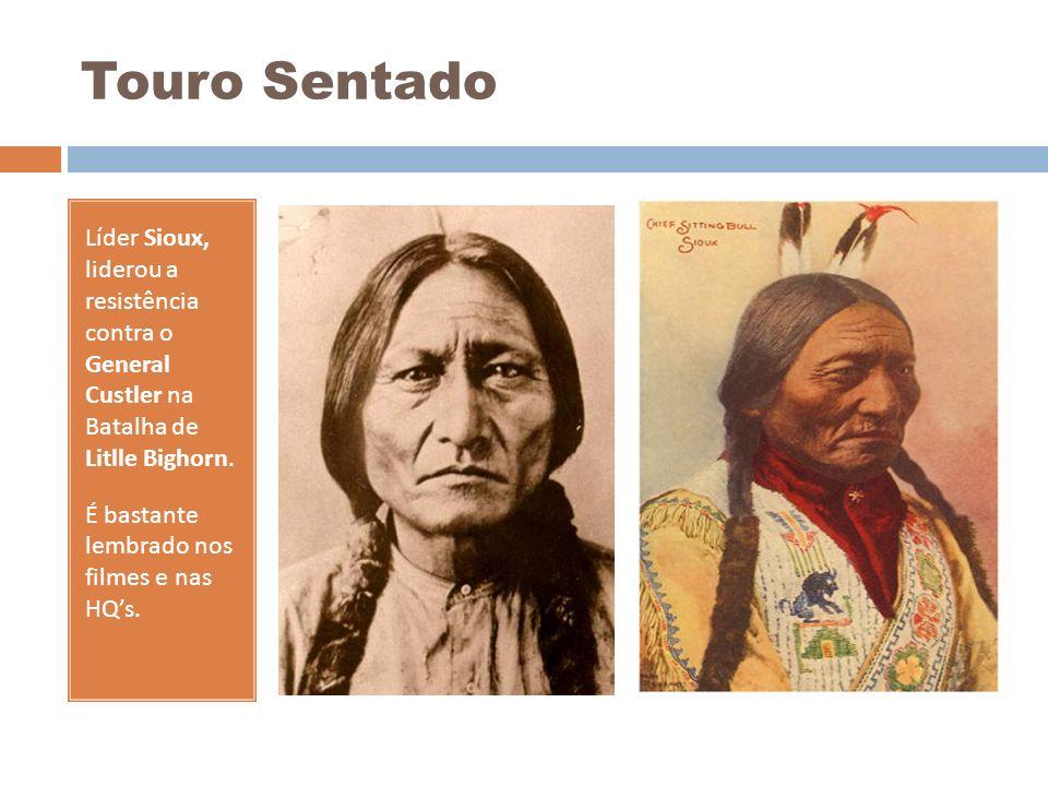 Touro Sentado Líder Sioux, liderou a resistência contra o General Custler na Batalha de Litlle Bighorn. É bastante lembrado nos filmes e nas HQs.