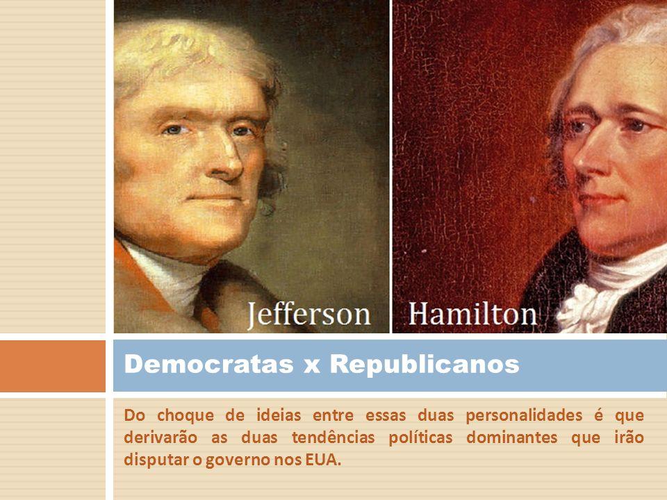 Do choque de ideias entre essas duas personalidades é que derivarão as duas tendências políticas dominantes que irão disputar o governo nos EUA. Democ