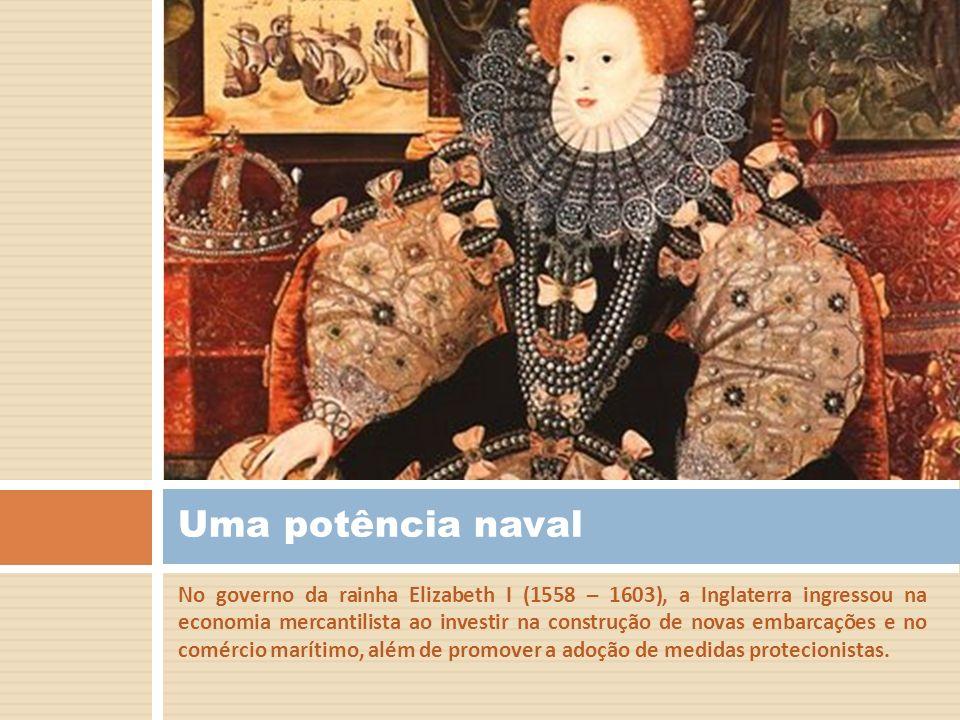 No governo da rainha Elizabeth I (1558 – 1603), a Inglaterra ingressou na economia mercantilista ao investir na construção de novas embarcações e no c