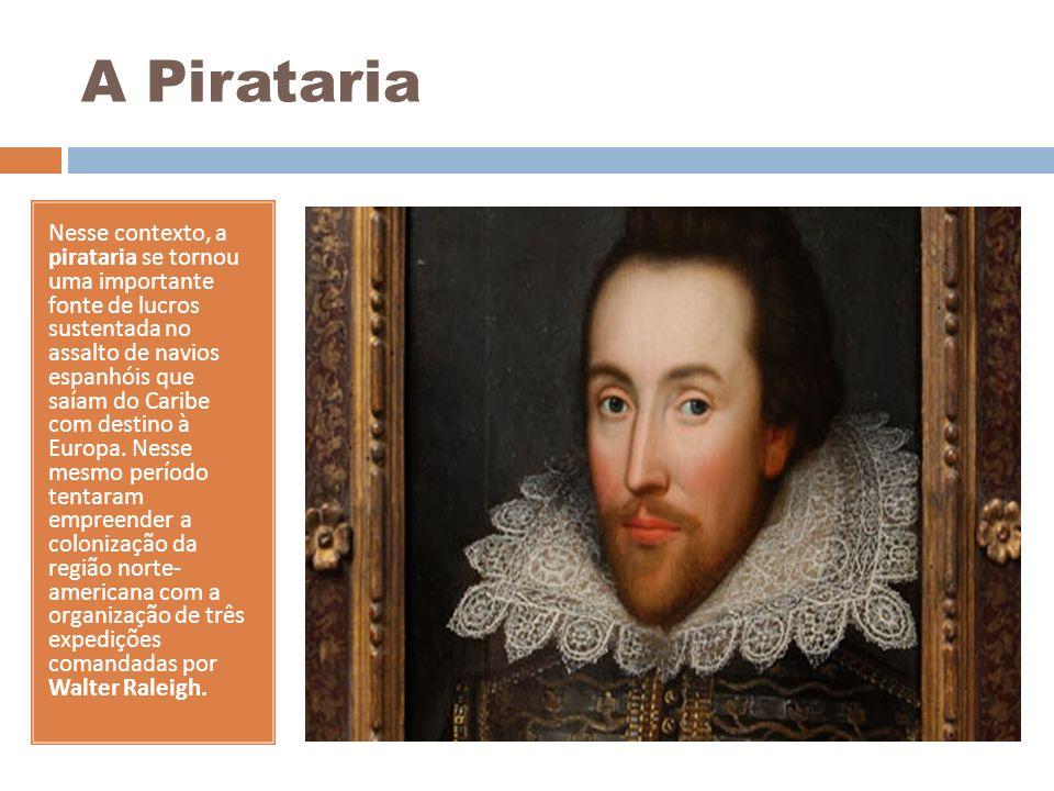 A Pirataria Nesse contexto, a pirataria se tornou uma importante fonte de lucros sustentada no assalto de navios espanhóis que saíam do Caribe com des