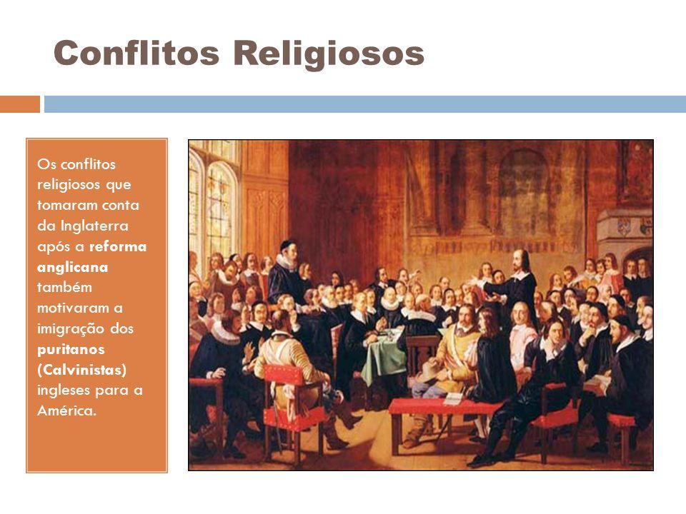 Conflitos Religiosos Os conflitos religiosos que tomaram conta da Inglaterra após a reforma anglicana também motivaram a imigração dos puritanos (Calv
