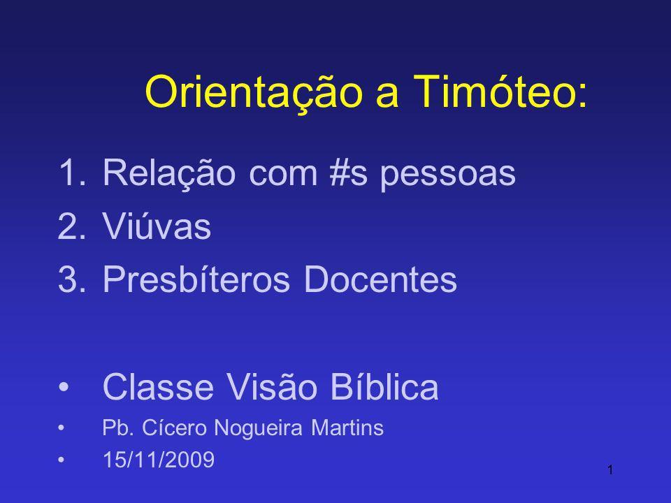 1 Orientação a Timóteo: 1.Relação com #s pessoas 2.Viúvas 3.Presbíteros Docentes Classe Visão Bíblica Pb. Cícero Nogueira Martins 15/11/2009