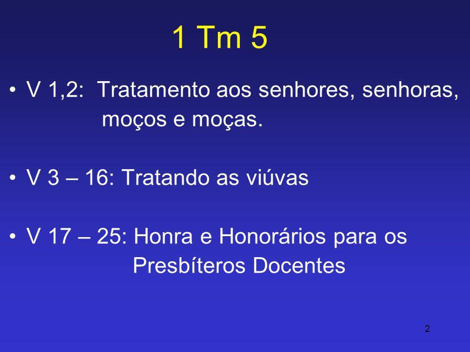 2 1 Tm 5 V 1,2: Tratamento aos senhores, senhoras, moços e moças. V 3 – 16: Tratando as viúvas V 17 – 25: Honra e Honorários para os Presbíteros Docen