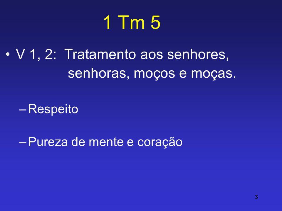 3 1 Tm 5 V 1, 2: Tratamento aos senhores, senhoras, moços e moças. –Respeito –Pureza de mente e coração