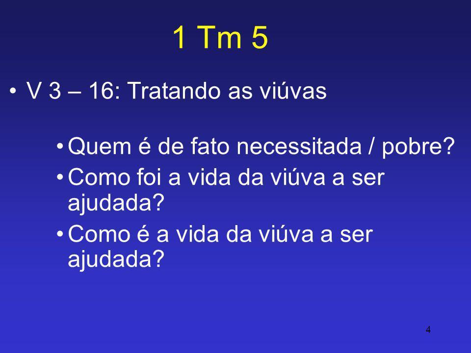 4 1 Tm 5 V 3 – 16: Tratando as viúvas Quem é de fato necessitada / pobre? Como foi a vida da viúva a ser ajudada? Como é a vida da viúva a ser ajudada