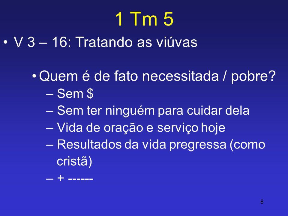 6 1 Tm 5 V 3 – 16: Tratando as viúvas Quem é de fato necessitada / pobre? – Sem $ – Sem ter ninguém para cuidar dela – Vida de oração e serviço hoje –