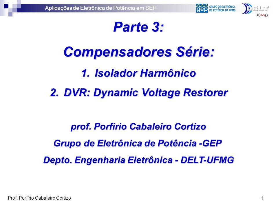 Aplicações de Eletrônica de Potência em SEP Prof. Porfírio Cabaleiro Cortizo 1 Parte 3: Compensadores Série: 1.Isolador Harmônico 2.DVR: Dynamic Volta