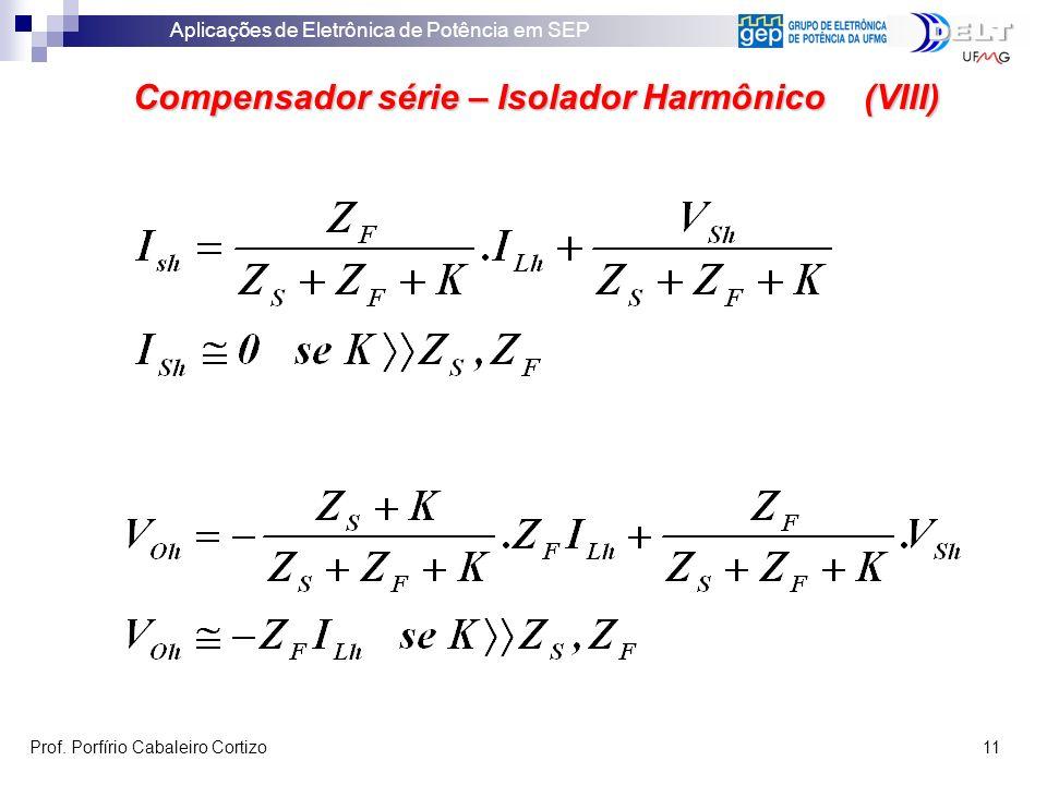 Aplicações de Eletrônica de Potência em SEP Prof. Porfírio Cabaleiro Cortizo 11 Compensador série – Isolador Harmônico (VIII)