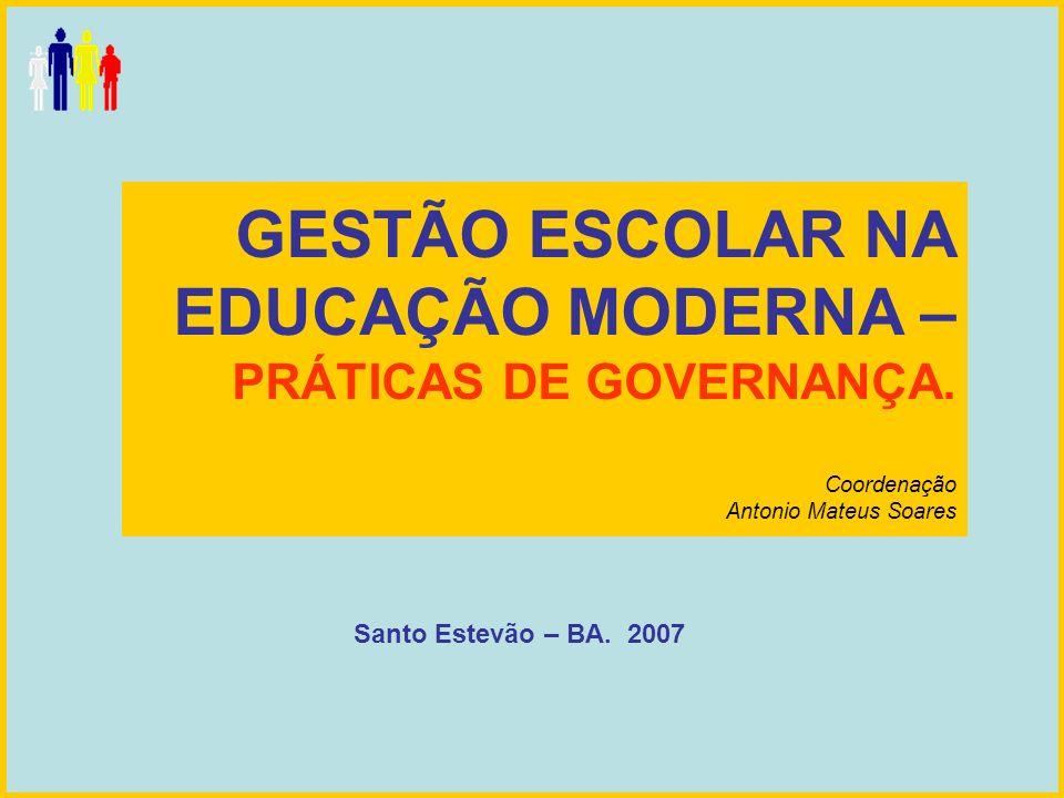 GESTÃO ESCOLAR NA EDUCAÇÃO MODERNA – PRÁTICAS DE GOVERNANÇA. Coordenação Antonio Mateus Soares Santo Estevão – BA. 2007