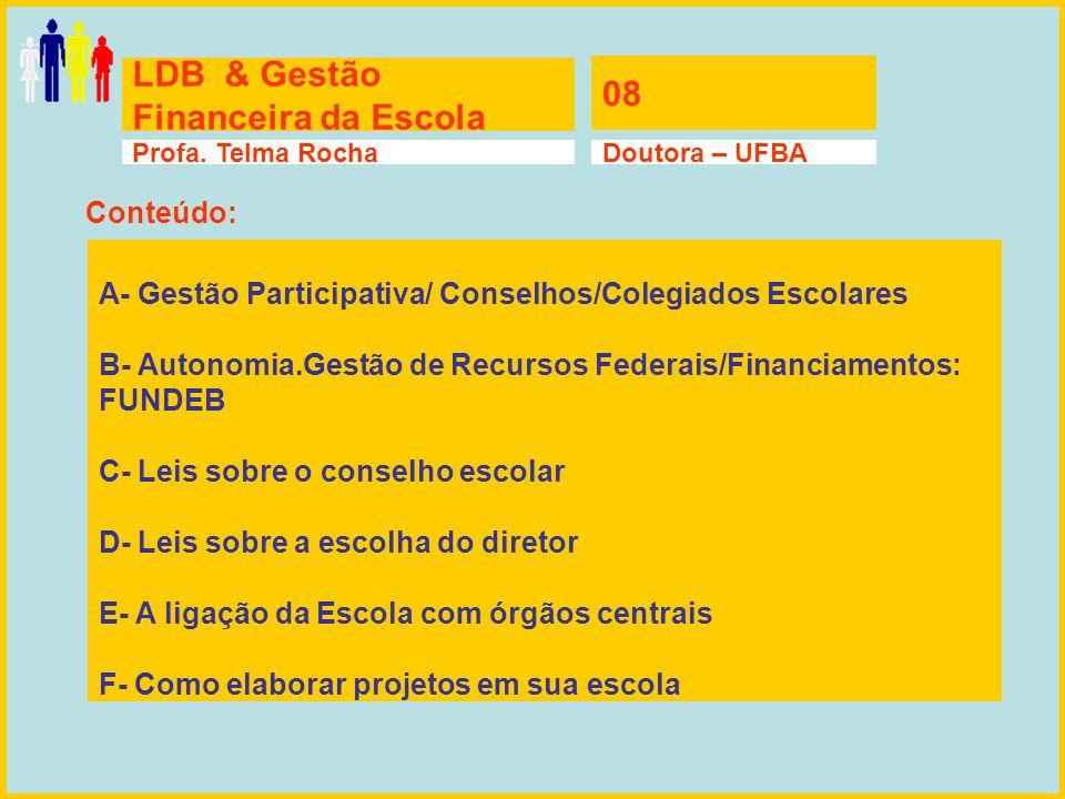 LDB & Gestão Financeira da Escola 08 Profa. Telma RochaDoutora – UFBA A- Gestão Participativa/ Conselhos/Colegiados Escolares B- Autonomia.Gestão de R