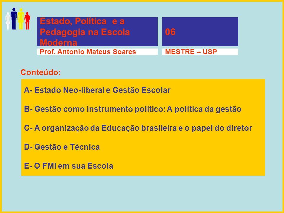 Estado, Política e a Pedagogia na Escola Moderna 06 Prof. Antonio Mateus SoaresMESTRE – USP A- Estado Neo-liberal e Gestão Escolar B- Gestão como inst