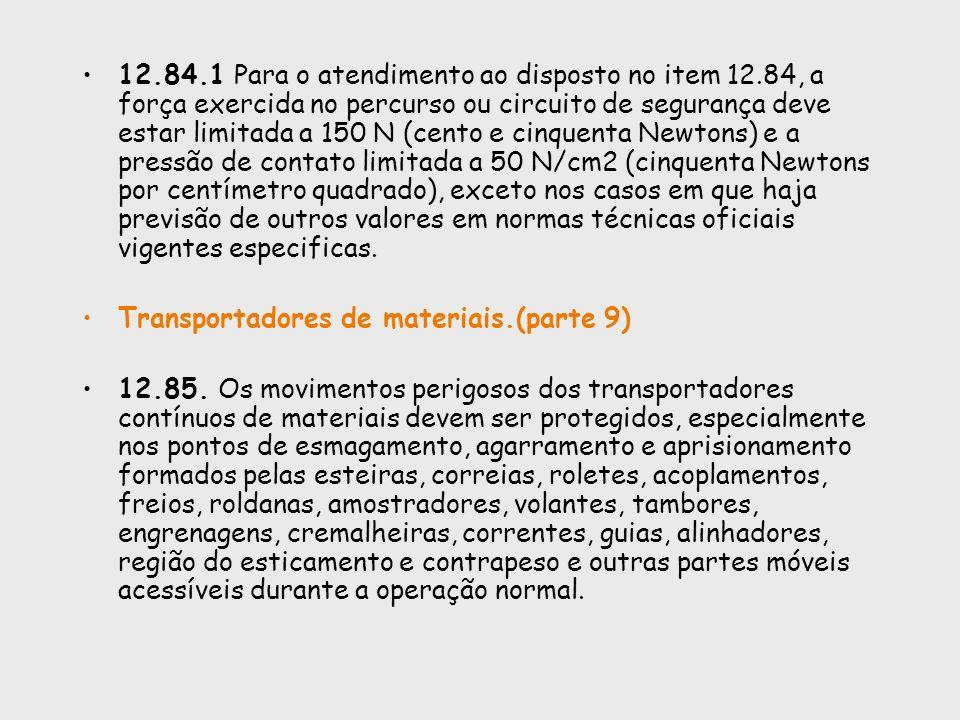 12.84.1 Para o atendimento ao disposto no item 12.84, a força exercida no percurso ou circuito de segurança deve estar limitada a 150 N (cento e cinqu