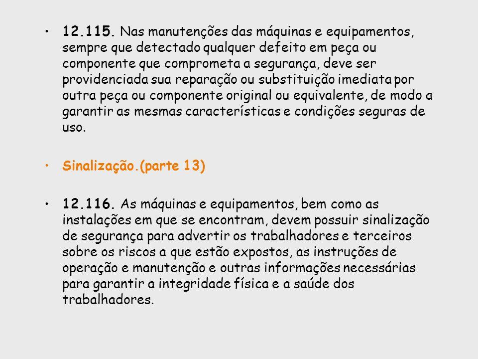 12.115. Nas manutenções das máquinas e equipamentos, sempre que detectado qualquer defeito em peça ou componente que comprometa a segurança, deve ser