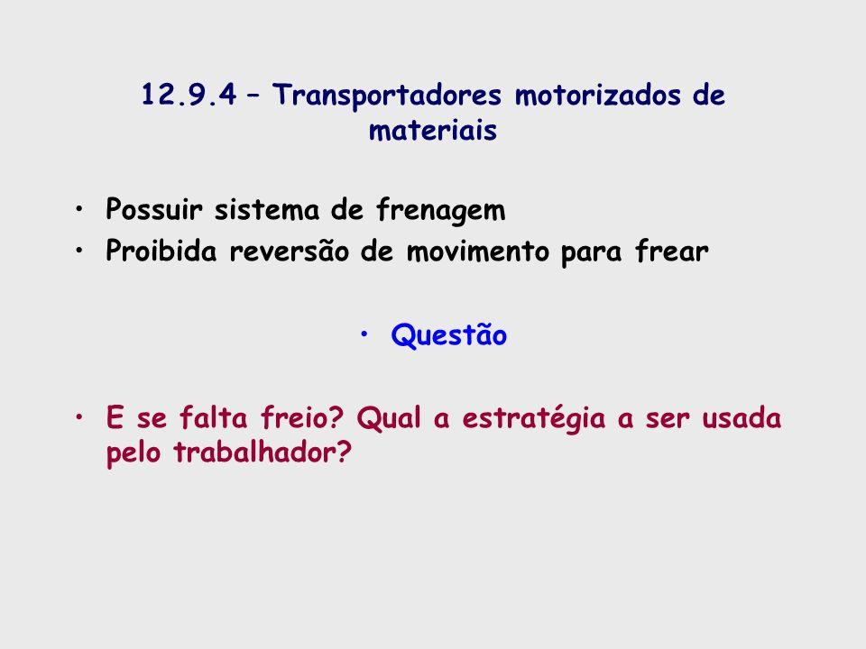 12.9.4 – Transportadores motorizados de materiais Possuir sistema de frenagem Proibida reversão de movimento para frear Questão E se falta freio? Qual
