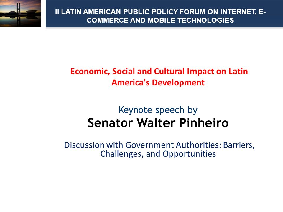 Economic, Social and Cultural Impact on Latin America s Development Keynote speech by Senator Walter Pinheiro Discussion with Government Authorities: Barriers, Challenges, and Opportunities II LATIN AMERICAN PUBLIC POLICY FORUM ON INTERNET, E- COMMERCE AND MOBILE TECHNOLOGIES